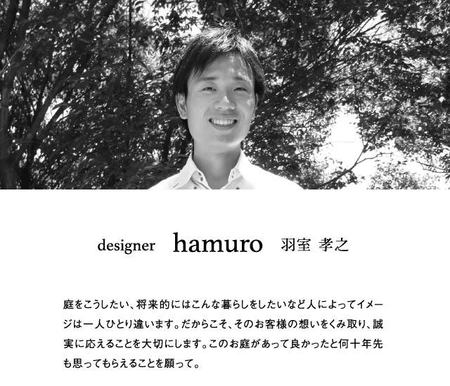 designer     hamuro   羽室 孝之 庭をこうしたい、将来的にはこんな暮らしをしたいなど人によってイメージは一人ひとり違います。だからこそ、そのお客様の想いをくみ取り、誠実に応えることを大切にします。このお庭があって良かったと何十年先も思ってもらえることを願って。
