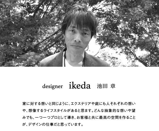 designer     ikeda   池田 章 家に対する想いと同じように、エクステリアや庭にも人それぞれの想いや、想像するライフスタイルがあると思ます。どんな抽象的な想いや望みでも、一つ一つプロとして導き、お客様と共に最高の空間を作ることが、デザインの仕事だと思っています。