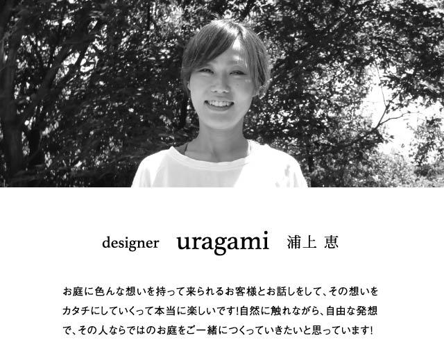 designer     uragami   浦上 恵 お庭に色んな想いを持って来られるお客様とお話しをして、その想いをカタチにしていくって本当に楽しいです!自然に触れながら、自由な発想で、その人ならではのお庭をご一緒につくっていきたいと思っています!